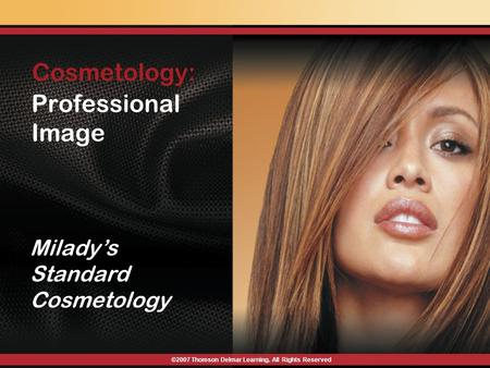 Professional Image Milady's Standard Cosmetology ©2007 Thomson Delmar Learning. All Rights Reserved Cosmetology: