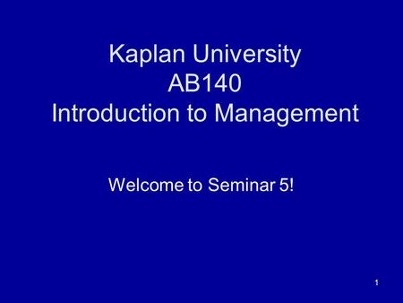 1 Kaplan University AB140 Introduction to Management Welcome to Seminar 5!