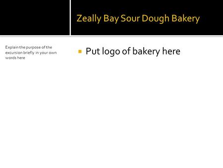 Zeally Bay Sour Dough Bakery  Put logo of bakery here Explain the purpose of the excursion briefly in your own words here.