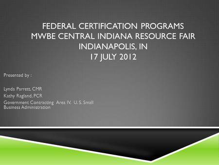FEDERAL CERTIFICATION PROGRAMS MWBE CENTRAL INDIANA RESOURCE FAIR INDIANAPOLIS, IN 17 JULY 2012 Presented by : Lynda Parrett, CMR Kathy Ragland, PCR Government.