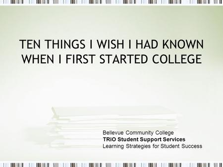 TEN THINGS I WISH I HAD KNOWN WHEN I FIRST STARTED COLLEGE Bellevue Community College TRiO Student Support Services Learning Strategies for Student Success.