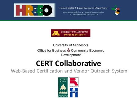 CERT Collaborative Web-Based Certification and Vendor Outreach System University of Minnesota Office for Business & Community Economic Development.