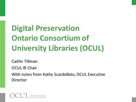 Digital Preservation Ontario Consortium of University Libraries (OCUL) Caitlin Tillman OCUL IR Chair With notes from Kathy Scardellato, OCUL Executive.
