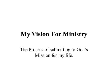 My Vision For Ministry The Process of submitting to God's Mission for my life.