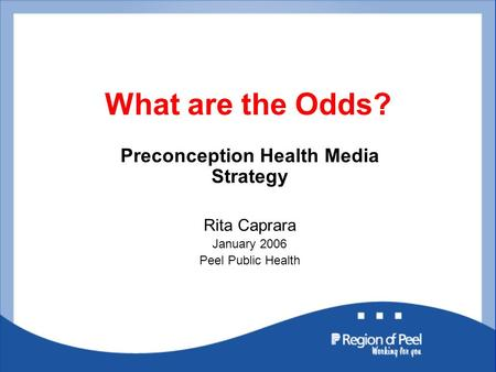 What are the Odds? Preconception Health Media Strategy Rita Caprara January 2006 Peel Public Health.