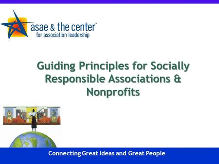 Connecting Great Ideas and Great People Guiding Principles for Socially Responsible Associations & Nonprofits.
