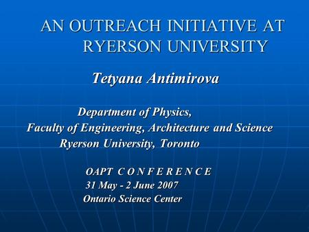 AN OUTREACH INITIATIVE AT RYERSON UNIVERSITY Tetyana Antimirova Tetyana Antimirova Department of Physics, Department of Physics, Faculty of Engineering,