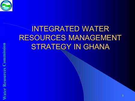 1 INTEGRATED WATER RESOURCES MANAGEMENT STRATEGY IN GHANA Water Resources Commission.