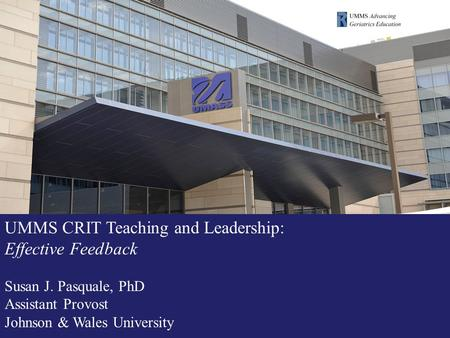 UMMS CRIT Teaching and Leadership: Effective Feedback Susan J. Pasquale, PhD Assistant Provost Johnson & Wales University.