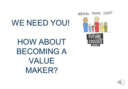 WE NEED YOU! HOW ABOUT BECOMING A VALUE MAKER? WHAT IS A VALUE MAKER? A value maker is someone who is committed to making a difference and passionate.