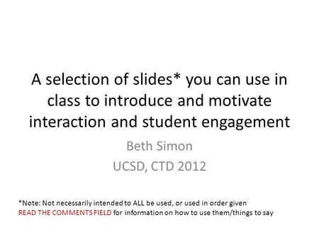 A selection of slides* you can use in class to introduce and motivate interaction and student engagement Beth Simon UCSD, CTD 2012 *Note: Not necessarily.