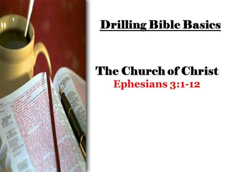 Drilling Bible Basics The Church of Christ Ephesians 3:1-12.