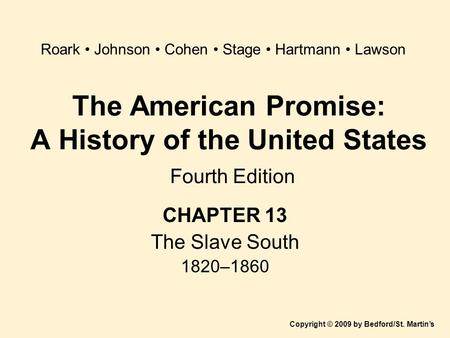 The American Promise: A History of the United States Fourth Edition CHAPTER 13 The Slave South 1820–1860 Copyright © 2009 by Bedford/St. Martin's Roark.