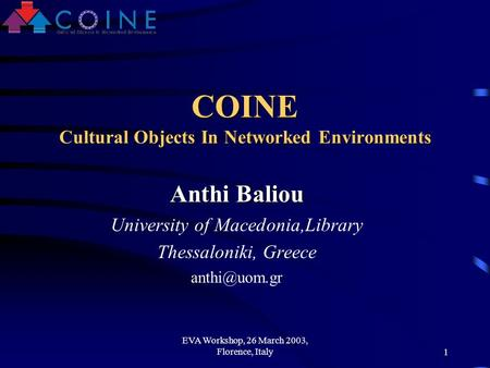 EVA Workshop, 26 March 2003, Florence, Italy1 COINE Cultural Objects In Networked Environments Anthi Baliou University of Macedonia,Library Thessaloniki,