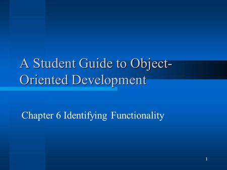 1 A Student Guide to Object- Oriented Development Chapter 6 Identifying Functionality.