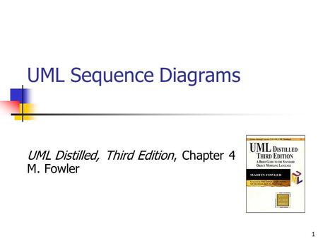 1 UML Sequence Diagrams UML Distilled, Third Edition, Chapter 4 M. Fowler.