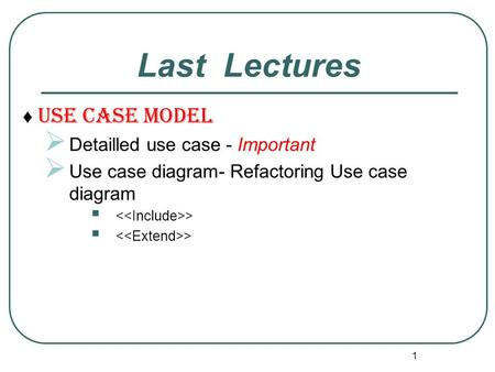 ♦ Use Case Model  Detailled use case - Important  Use case diagram- Refactoring Use case diagram  > 1 Last Lectures.