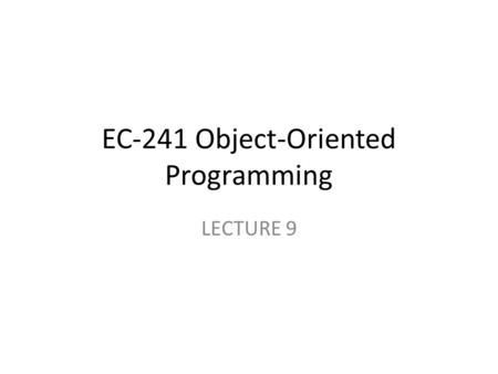 EC-241 Object-Oriented Programming LECTURE 9. Objectives: Introduction to Object Oriented Design Revise the basic principles of object orientation Unified.