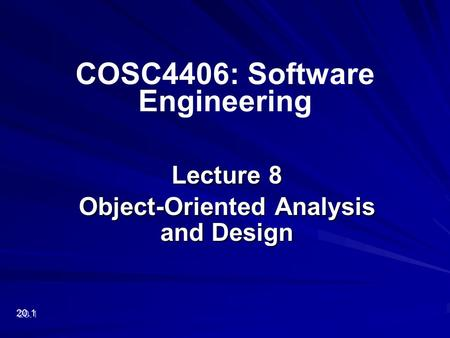 Lecture 8 Object-Oriented Analysis and Design 20.1 COSC4406: Software Engineering.