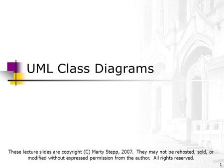 UML Class Diagrams 1 These lecture slides are copyright (C) Marty Stepp, 2007. They may not be rehosted, sold, or modified without expressed permission.