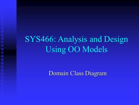 SYS466: Analysis and Design Using OO Models Domain Class Diagram.