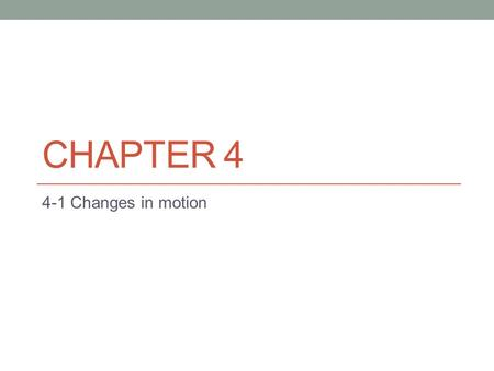 CHAPTER 4 4-1 Changes in motion. Objectives Describe how force affects the motion of an object. Interpret and construct free body diagrams.