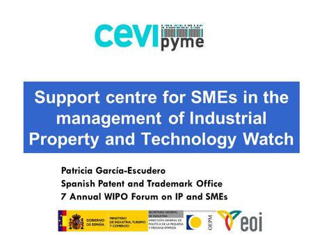 Support centre for SMEs in the management of Industrial Property and Technology Watch Patricia García-Escudero Spanish Patent and Trademark Office 7 Annual.