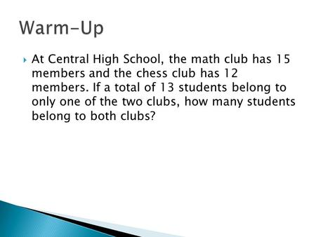  At Central High School, the math club has 15 members and the chess club has 12 members. If a total of 13 students belong to only one of the two clubs,