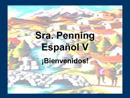 Sra. Penning Español V ¡Bienvenidos!. My background West Chester University- (Undergraduate and graduate) Teaching experience Immersion trip to Mexico.