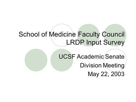 School of Medicine Faculty Council LRDP Input Survey UCSF Academic Senate Division Meeting May 22, 2003.