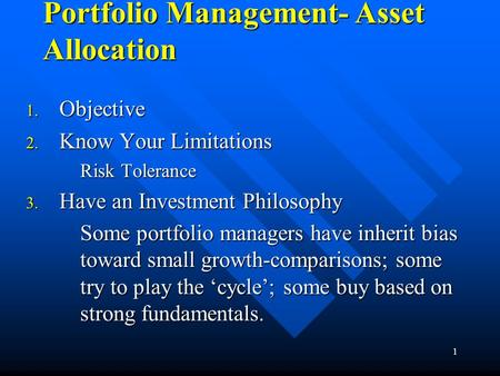 1 Portfolio Management- Asset Allocation 1. Objective 2. Know Your Limitations Risk Tolerance 3. Have an Investment Philosophy Some portfolio managers.