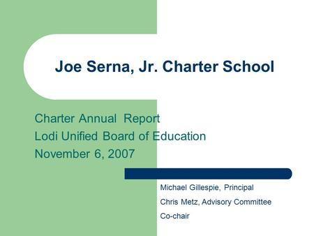 Joe Serna, Jr. Charter School Charter Annual Report Lodi Unified Board of Education November 6, 2007 Michael Gillespie, Principal Chris Metz, Advisory.