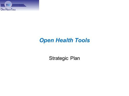 "Open Health Tools Strategic Plan. Mission ""to significantly contribute to the health and well-being of individuals and communities by improving their."
