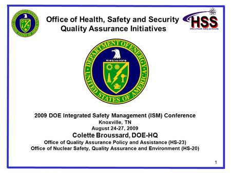 1 2009 DOE Integrated Safety Management (ISM) Conference Knoxville, TN August 24-27, 2009 Colette Broussard, DOE-HQ Office of Quality Assurance Policy.