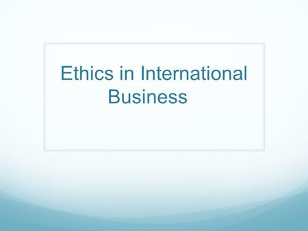"Ethics in International Business. ""Ethics"" are principles of conduct governing an individual or group."