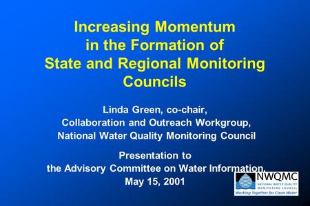 Increasing Momentum in the Formation of State and Regional Monitoring Councils Linda Green, co-chair, Collaboration and Outreach Workgroup, National Water.