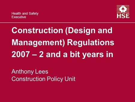 Health and Safety Executive Construction (Design and Management) Regulations 2007 – 2 and a bit years in Anthony Lees Construction Policy Unit.