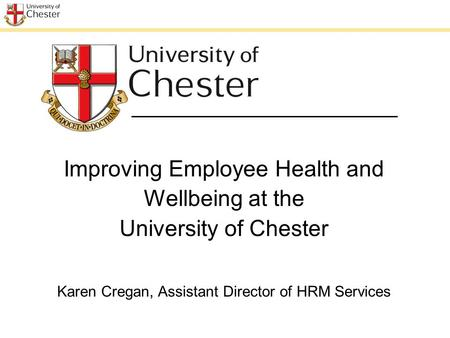 Improving Employee Health and Wellbeing at the University of Chester Karen Cregan, Assistant Director of HRM Services.