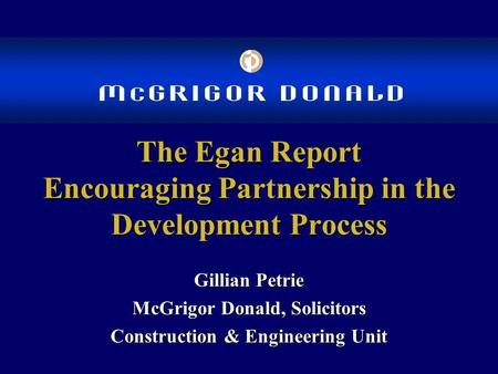 The Egan Report Encouraging Partnership in the Development Process Gillian Petrie McGrigor Donald, Solicitors Construction & Engineering Unit.