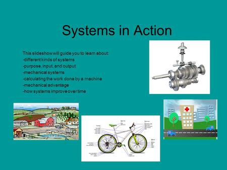 Systems in Action This slideshow will guide you to learn about: -different kinds of systems -purpose, input, and output -mechanical systems -calculating.