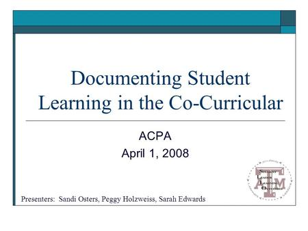 Documenting Student Learning in the Co-Curricular ACPA April 1, 2008 Presenters: Sandi Osters, Peggy Holzweiss, Sarah Edwards.