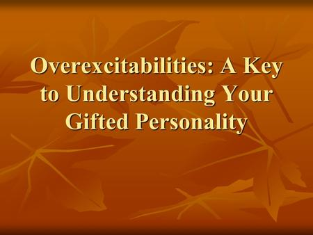 Overexcitabilities: A Key to Understanding Your Gifted Personality.