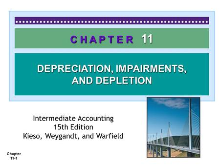 Chapter 11-1 C H A P T E R 11 DEPRECIATION, IMPAIRMENTS, AND DEPLETION Intermediate Accounting 15th Edition Kieso, Weygandt, and Warfield.