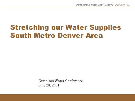 SOUTH METRO WATER SUPPLY STUDY DECEMBER 2003 Stretching our Water Supplies South Metro Denver Area Gunnison Water Conference July 28, 2004.