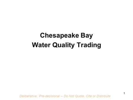 Deliberative, Pre-decisional – Do Not Quote, Cite or Distribute 1 Chesapeake Bay Water Quality Trading.