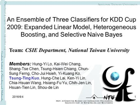 An Ensemble of Three Classifiers for KDD Cup 2009: Expanded Linear Model, Heterogeneous Boosting, and Selective Naive Bayes Members: Hung-Yi Lo, Kai-Wei.