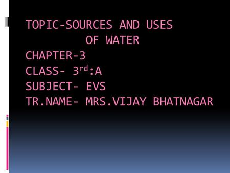 TOPIC-SOURCES AND USES OF WATER CHAPTER-3 CLASS- 3 rd :A SUBJECT- EVS TR.NAME- MRS.VIJAY BHATNAGAR.