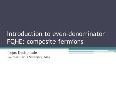 Introduction to even-denominator FQHE: composite fermions Tejas Deshpande Journal club: 11 November, 2014.