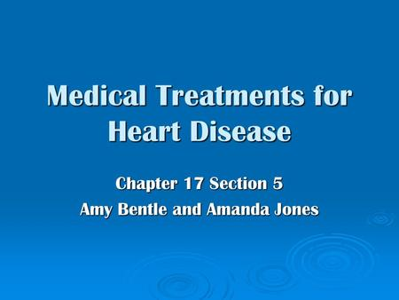 Medical Treatments for Heart Disease Chapter 17 Section 5 Amy Bentle and Amanda Jones.