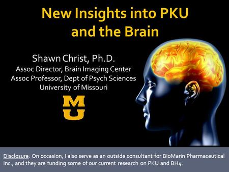 New Insights into PKU and the Brain Shawn Christ, Ph.D. Assoc Director, Brain Imaging Center Assoc Professor, Dept of Psych Sciences University of Missouri.